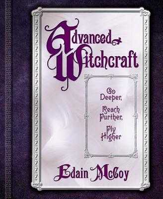 Advanced Witchcraft: Go Deeper, Reach Further, Fly Higher - McCoy, Edain
