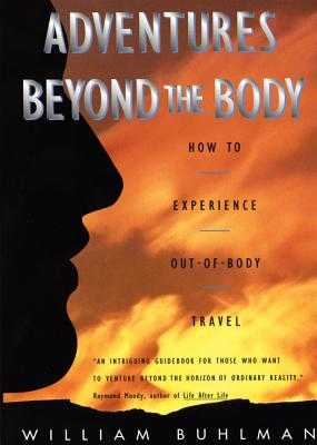 Adventures Beyond the Body: Proving Your Immortality Through Out-Of-Body Travel - Buhlman, William L