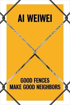 AI Weiwei: Good Fences Make Good Neighbors - Baume, Nicholas, and Palmer, Daniel S (Contributions by), and Stathopoulou, Katerina (Contributions by)
