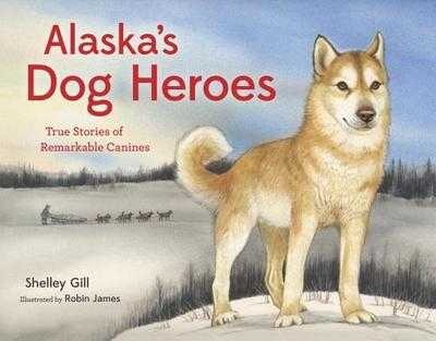 Alaska's Dog Heroes: True Stories of Remarkable Canines - Gill, Shelley