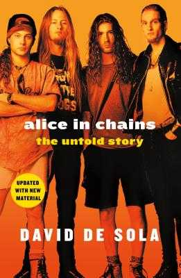 Alice in Chains: The Untold Story - De Sola, David