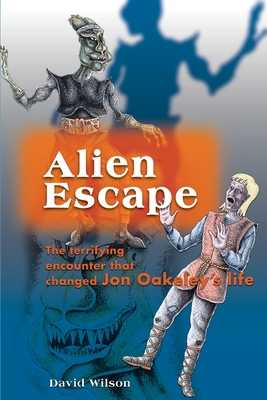 Alien Escape: The Terrifying Encounter That Changed Jon Oakeley's Life - Wilson, David