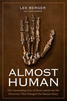 Almost Human: The Astonishing Tale of Homo Naledi and the Discovery That Changed Our Human Story - Berger, Lee, Ph.D., and Hawks, John