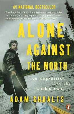 Alone Against the North: An Expedition Into the Unknown - Shoalts, Adam