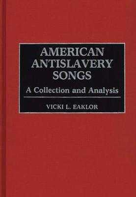American Antislavery Songs: A Collection and Analysis - Eaklor, Vicki