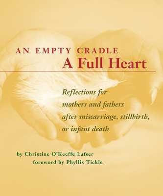 An Empty Cradle, a Full Heart: Reflections for Mothers and Fathers After Miscarriage, Stillbirth, or Infant Death - Lafser, Christine O' Keeffe, and Tickle, Phyllis (Foreword by)