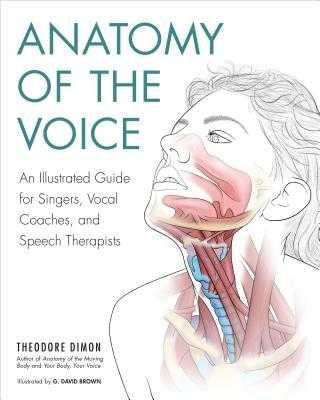 Anatomy of the Voice: An Illustrated Guide for Singers, Vocal Coaches, and Speech Therapists - Dimon, Theodore