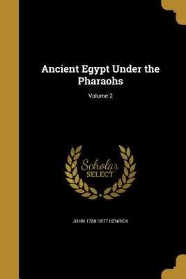 Ancient Egypt Under the Pharaohs; Volume 2 - Kenrick, John 1788-1877