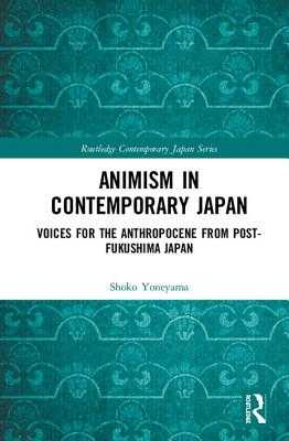 Animism in Contemporary Japan: Voices for the Anthropocene from Post-Fukushima Japan - Yoneyama, Shoko