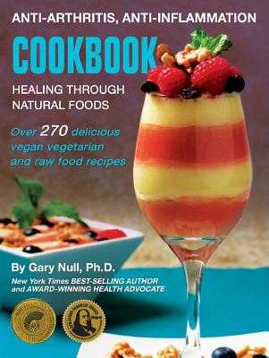 Anti-Arthritis, Anti-Inflammation Cookbook: Healing Through Natural Foods - Null Ph D, Gary, and McDougall M D, John (Foreword by)