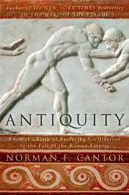 Antiquity: From the Birth of Sumerian Civilization to the Fall of the Roman Empire - Cantor, Norman F