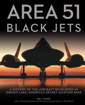 Area 51 - Black Jets: A History of the Aircraft Developed at Groom Lake, America's Secret Aviation Base - Yenne, Bill