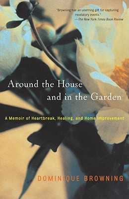 Around the House and in the Garden: A Memoir of Heartbreak, Healing, and Home Improvement - Browning, Dominique