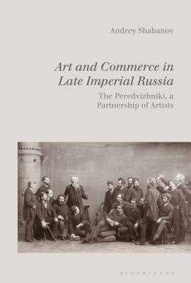 Art and Commerce in Late Imperial Russia: The Peredvizhniki, a Partnership of Artists - Shabanov, Andrey