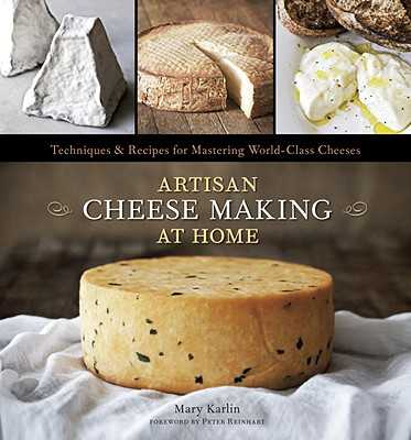 Artisan Cheese Making at Home: Techniques & Recipes for Mastering World-Class Cheeses - Karlin, Mary, and Anderson, Ed (Photographer), and Reinhart, Peter (Foreword by)