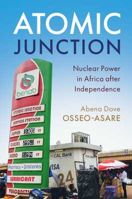 Atomic Junction: Nuclear Power in Africa After Independence - Osseo-Asare, Abena Dove