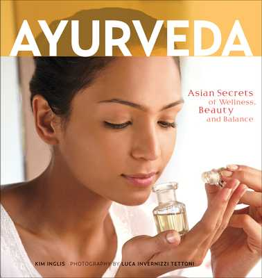 Ayurveda: Asian Secrets of Wellness, Beauty and Balance - Inglis, Kim, and Tettoni, Luca Invernizzi (Photographer)