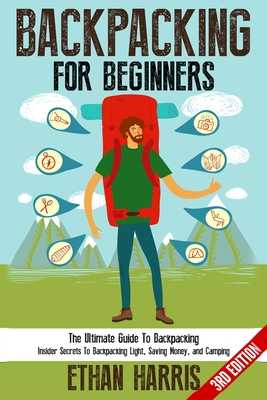 Backpacking For Beginners!: The Ultimate Guide to Backpacking: Insider Secrets to Backpacking Light, Saving Money, and Camping - Harris, Ethan