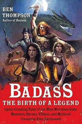 Badass: The Birth of a Legend: Spine-Crushing Tales of the Most Merciless Gods, Monsters, Heroes, Villains, and Mythical Creatures Ever Envisioned - Thompson, Ben