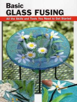 Basic Glass Fusing: All the Skills and Tools You Need to Get Started - Haunstein, Lynn