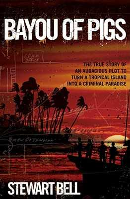 Bayou of Pigs: The True Story of an Audacious Plot to Turn a Tropical Island Into a Criminal Paradise - Bell, Stewart