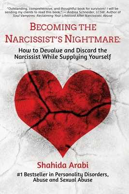 Becoming the Narcissist's Nightmare: How to Devalue and Discard the Narcissist While Supplying Yourself - Arabi, Shahida