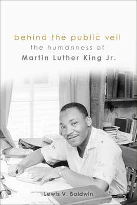 Behind the Public Veil: The Humanness of Martin Luther King Jr. - Baldwin, Lewis V