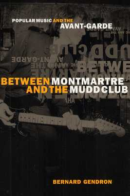 Between Montmartre and the Mudd Club: Popular Music and the Avant-Garde - Gendron, Bernard