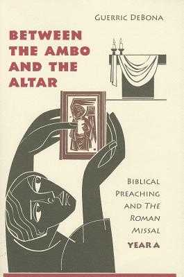 Between the Ambo and the Altar: Biblical Preaching and the Roman Missal, Year A - Debona, Guerric