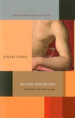 Beyond Discontent: 'sublimation' from Goethe to Lacan - Goebel, Eckart, and Wagner, James C (Translated by), and Meyer, Imke (Editor)