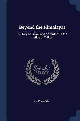 Beyond the Himalayas: A Story of Travel and Adventure in the Wilds of Thibet - Geddie, John