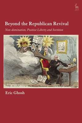 Beyond the Republican Revival: Non-Domination, Positive Liberty and Sortition - Ghosh, Eric