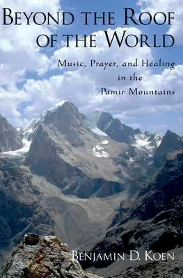 Beyond the Roof of the World: Music, Prayer, and Healing in the Pamir Mountains - Koen, Benjamin D