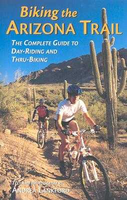 Biking the Arizona Trail: The Complete Guide to Day-Riding and Thru-Biking - Lankford, Andrea