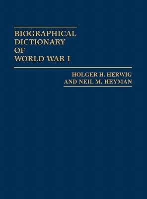 Biographical Dictionary of World War I - Herwig, Holger H, and Heyman, Neil M