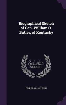 Biographical Sketch of Gen. William O. Butler, of Kentucky - Blair, Frank P 1821-1875