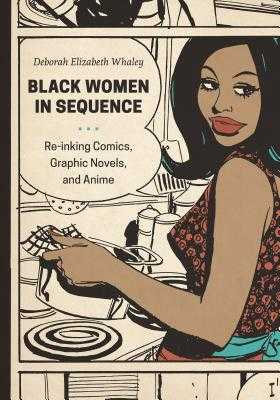 Black Women in Sequence: Re-Inking Comics, Graphic Novels, and Anime - Whaley, Deborah Elizabeth
