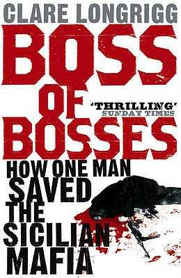 Boss of Bosses: How One Man Saved the Sicilian Mafia - Longrigg, Clare