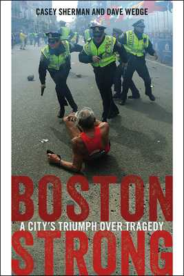 Boston Strong: A City's Triumph Over Tragedy - Sherman, Casey, and Wedge, Dave, and Walsh, Martin J (Foreword by)