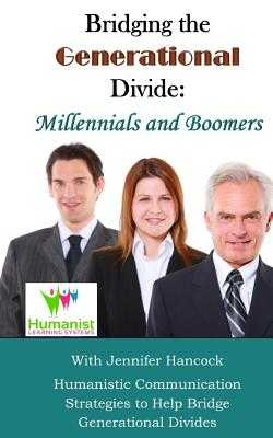Bridging the Generational Divide: Millennials and Boomers: Humanistic Communication Strategies to Help Bridge Generational Divides - McGowan, Dale (Editor), and Hancock, Jennifer
