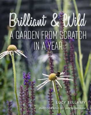 Brilliant and Wild: A Garden from Scratch in a Year - Bellamy, Lucy, and Ingram, Jason (Photographer)