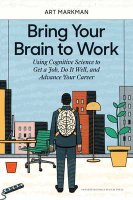 Bring Your Brain to Work: Using Cognitive Science to Get a Job, Do It Well, and Advance Your Career - Markman, Art