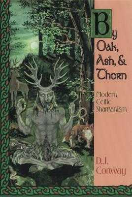 By Oak, Ash, & Thorn: Modern Celtic Shamanism - Conway, D J