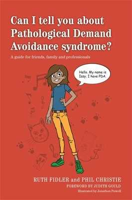 Can I tell you about Pathological Demand Avoidance syndrome?: A Guide for Friends, Family and Professionals - Fidler, Ruth, and Christie, Phil, and Gould, Judith (Foreword by)