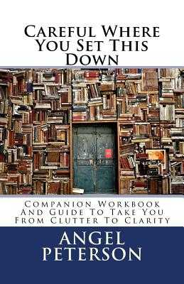 Careful Where You Set This Down: Companion Workbook and Guide to Take You from Clutter to Clarity - Peterson, Angel