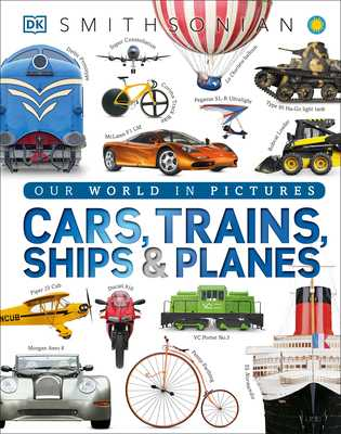 Cars, Trains, Ships, and Planes: A Visual Encyclopedia of Every Vehicle - DK, and Smithsonian Institution (Contributions by)