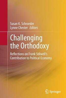 Challenging the Orthodoxy: Reflections on Frank Stilwell's Contribution to Political Economy - Schroeder, Susan K (Editor), and Chester, Lynne (Editor)