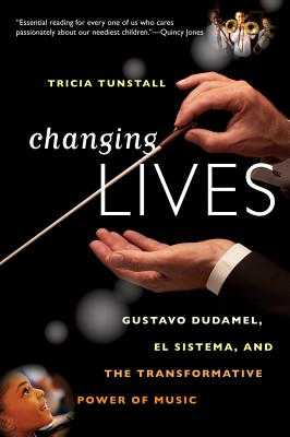 Changing Lives: Gustavo Dudamel, El Sistema, and the Transformative Power of Music - Tunstall, Tricia