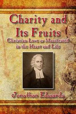 Charity and Its Fruits: Christian Love as Manifested in the Heart and Life - Edwards, Jonathan