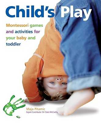 Child's Play: Montessori Games and Activities for Your Baby and Toddler - Pitamic, Maja, and McCarthy, Dr. (Contributions by)